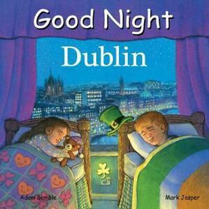Good Night Dublin (Good Night Our World) by Adam Gamble & Mark Jasper